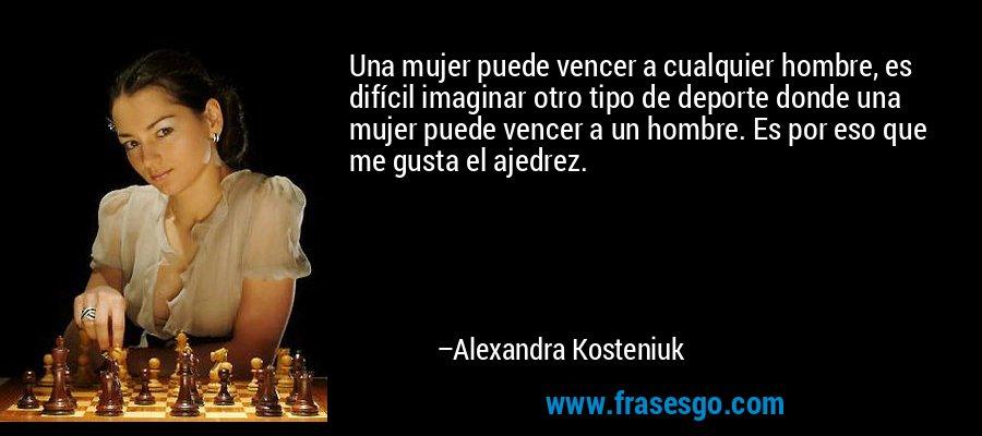 Una mujer puede vencer a cualquier hombre, es difícil imaginar otro tipo de deporte donde una mujer puede vencer a un hombre. Es por eso que me gusta el ajedrez. – Alexandra Kosteniuk