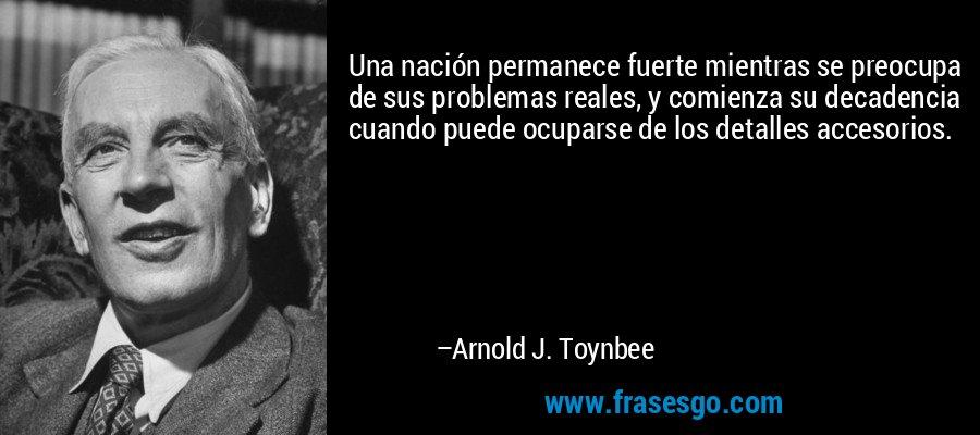 Una nación permanece fuerte mientras se preocupa de sus problemas reales, y comienza su decadencia cuando puede ocuparse de los detalles accesorios. – Arnold J. Toynbee