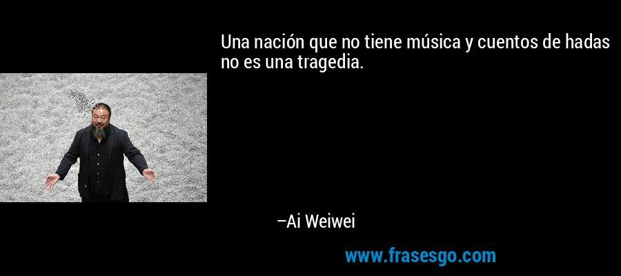 Una nación que no tiene música y cuentos de hadas no es una tragedia. – Ai Weiwei