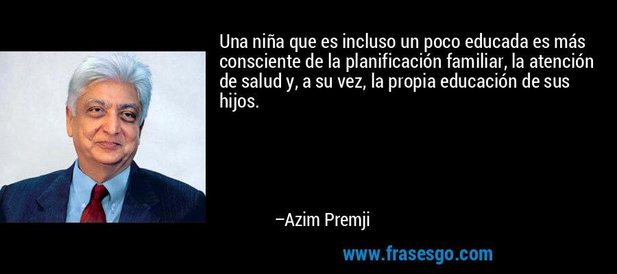 Una niña que es incluso un poco educada es más consciente de la planificación familiar, la atención de salud y, a su vez, la propia educación de sus hijos. – Azim Premji