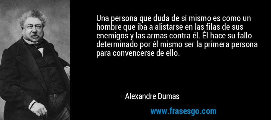 Una persona que duda de sí mismo es como un hombre que iba a alistarse en las filas de sus enemigos y las armas contra él. Él hace su fallo determinado por él mismo ser la primera persona para convencerse de ello. – Alexandre Dumas