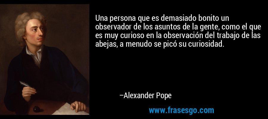 Una persona que es demasiado bonito un observador de los asuntos de la gente, como el que es muy curioso en la observación del trabajo de las abejas, a menudo se picó su curiosidad. – Alexander Pope