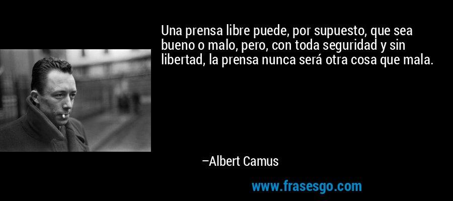 Una prensa libre puede, por supuesto, que sea bueno o malo, pero, con toda seguridad y sin libertad, la prensa nunca será otra cosa que mala. – Albert Camus