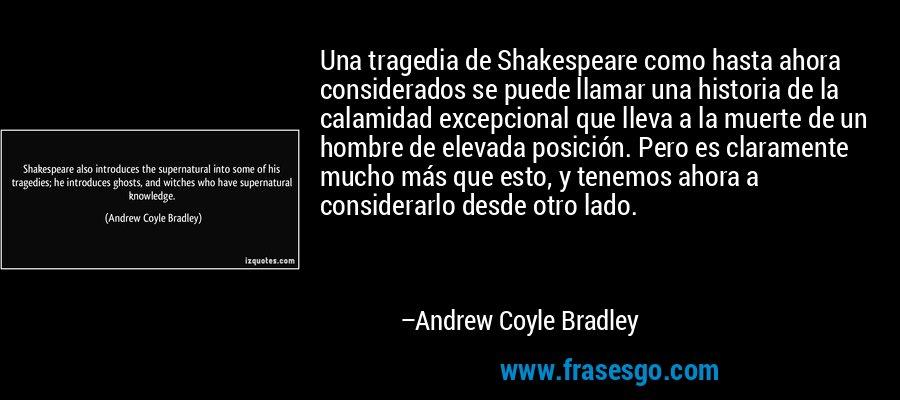Una tragedia de Shakespeare como hasta ahora considerados se puede llamar una historia de la calamidad excepcional que lleva a la muerte de un hombre de elevada posición. Pero es claramente mucho más que esto, y tenemos ahora a considerarlo desde otro lado. – Andrew Coyle Bradley
