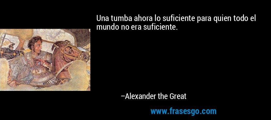 Una tumba ahora lo suficiente para quien todo el mundo no era suficiente. – Alexander the Great