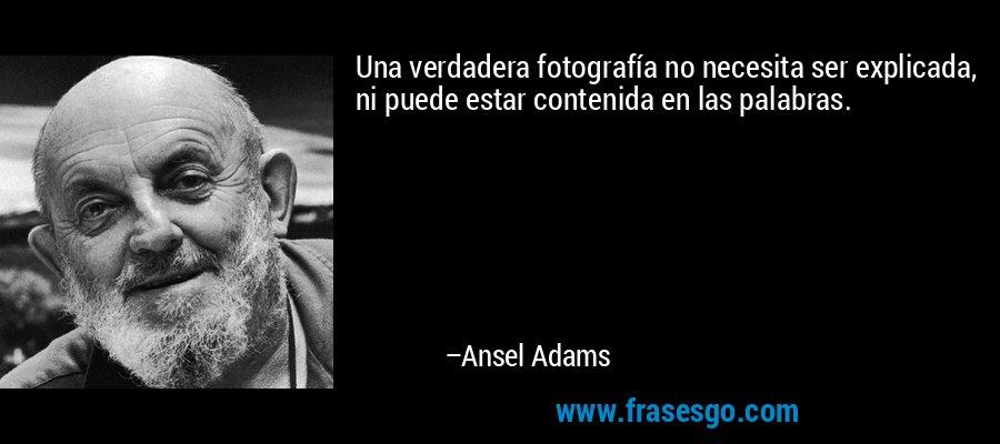 Una verdadera fotografía no necesita ser explicada, ni puede estar contenida en las palabras. – Ansel Adams