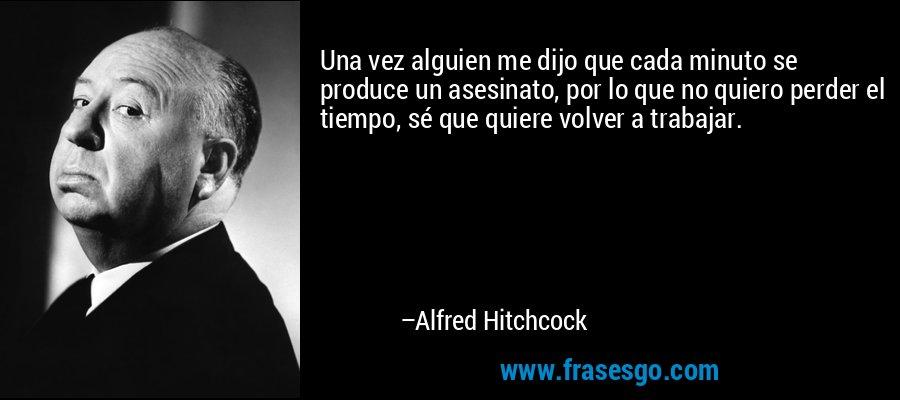 Una vez alguien me dijo que cada minuto se produce un asesinato, por lo que no quiero perder el tiempo, sé que quiere volver a trabajar. – Alfred Hitchcock