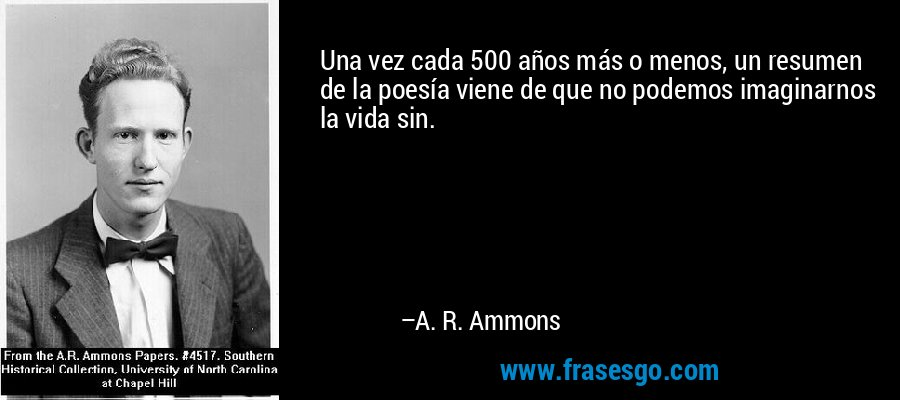 Una vez cada 500 años más o menos, un resumen de la poesía viene de que no podemos imaginarnos la vida sin. – A. R. Ammons