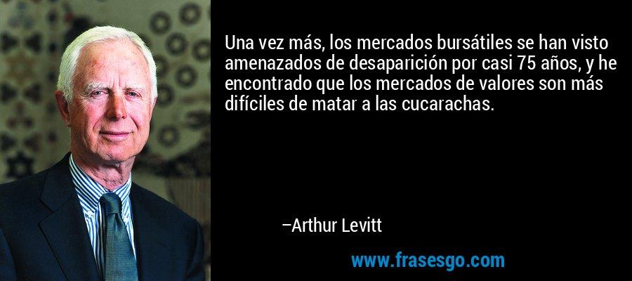 Una vez más, los mercados bursátiles se han visto amenazados de desaparición por casi 75 años, y he encontrado que los mercados de valores son más difíciles de matar a las cucarachas. – Arthur Levitt