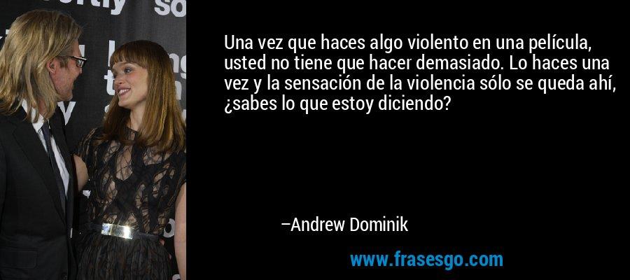 Una vez que haces algo violento en una película, usted no tiene que hacer demasiado. Lo haces una vez y la sensación de la violencia sólo se queda ahí, ¿sabes lo que estoy diciendo? – Andrew Dominik