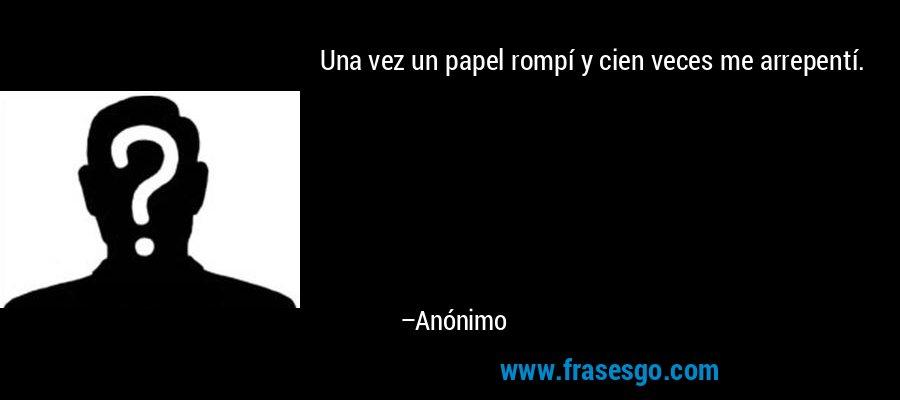 Una vez un papel rompí y cien veces me arrepentí. – Anónimo