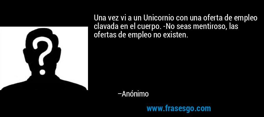 Una vez vi a un Unicornio con una oferta de empleo clavada en el cuerpo. -No seas mentiroso, las ofertas de empleo no existen. – Anónimo