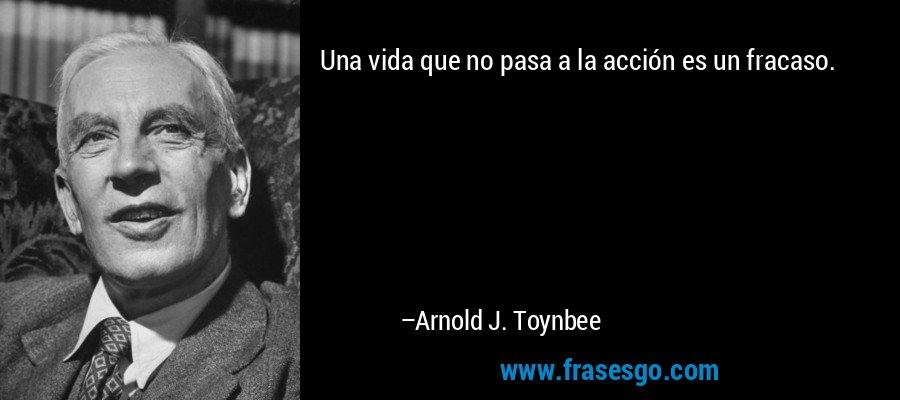 Una vida que no pasa a la acción es un fracaso. – Arnold J. Toynbee