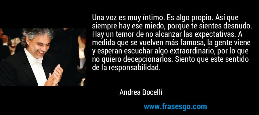 Una voz es muy íntimo. Es algo propio. Así que siempre hay ese miedo, porque te sientes desnudo. Hay un temor de no alcanzar las expectativas. A medida que se vuelven más famosa, la gente viene y esperan escuchar algo extraordinario, por lo que no quiero decepcionarlos. Siento que este sentido de la responsabilidad. – Andrea Bocelli
