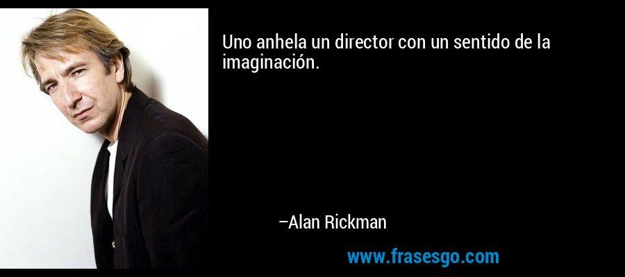 Uno anhela un director con un sentido de la imaginación. – Alan Rickman
