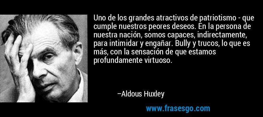Uno de los grandes atractivos de patriotismo - que cumple nuestros peores deseos. En la persona de nuestra nación, somos capaces, indirectamente, para intimidar y engañar. Bully y trucos, lo que es más, con la sensación de que estamos profundamente virtuoso. – Aldous Huxley
