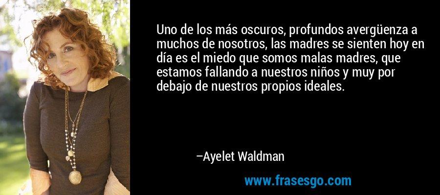 Uno de los más oscuros, profundos avergüenza a muchos de nosotros, las madres se sienten hoy en día es el miedo que somos malas madres, que estamos fallando a nuestros niños y muy por debajo de nuestros propios ideales. – Ayelet Waldman