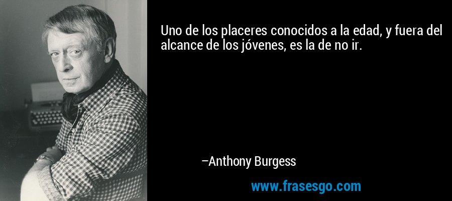 Uno de los placeres conocidos a la edad, y fuera del alcance de los jóvenes, es la de no ir. – Anthony Burgess