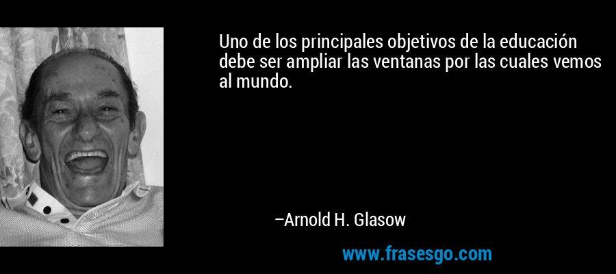 Uno de los principales objetivos de la educación debe ser ampliar las ventanas por las cuales vemos al mundo. – Arnold H. Glasow