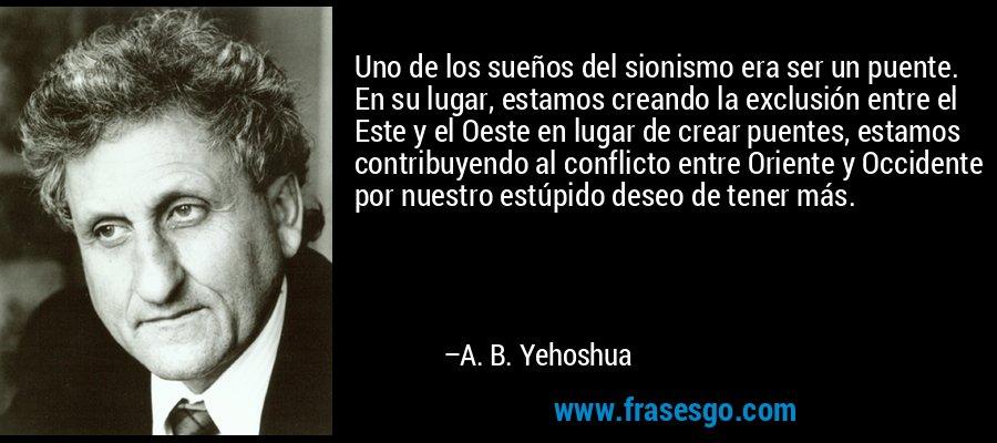 Uno de los sueños del sionismo era ser un puente. En su lugar, estamos creando la exclusión entre el Este y el Oeste en lugar de crear puentes, estamos contribuyendo al conflicto entre Oriente y Occidente por nuestro estúpido deseo de tener más. – A. B. Yehoshua