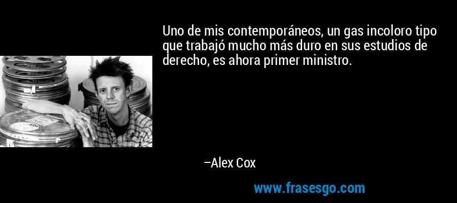 Uno de mis contemporáneos, un gas incoloro tipo que trabajó mucho más duro en sus estudios de derecho, es ahora primer ministro. – Alex Cox