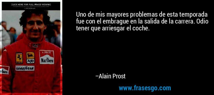 Uno de mis mayores problemas de esta temporada fue con el embrague en la salida de la carrera. Odio tener que arriesgar el coche. – Alain Prost