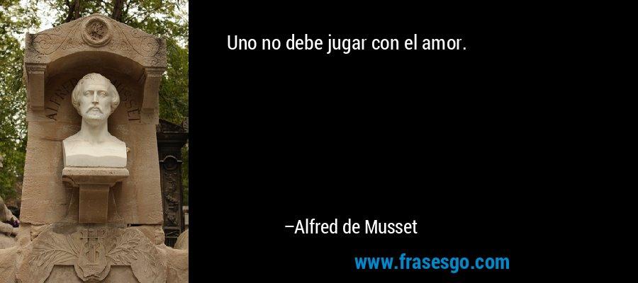 Uno no debe jugar con el amor. – Alfred de Musset