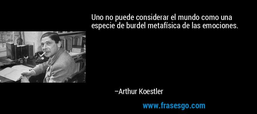 Uno no puede considerar el mundo como una especie de burdel metafísica de las emociones. – Arthur Koestler