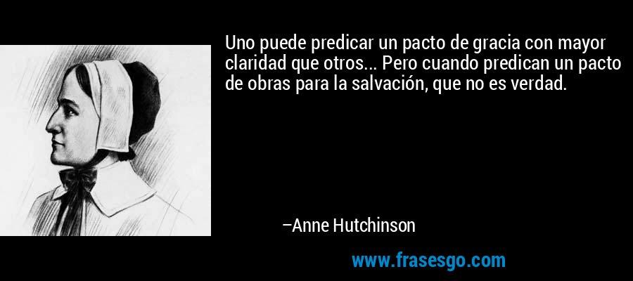 Uno puede predicar un pacto de gracia con mayor claridad que otros... Pero cuando predican un pacto de obras para la salvación, que no es verdad. – Anne Hutchinson