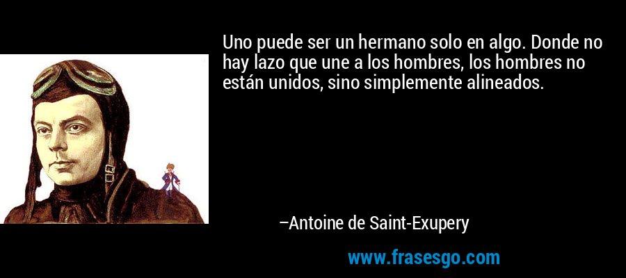 Uno puede ser un hermano solo en algo. Donde no hay lazo que une a los hombres, los hombres no están unidos, sino simplemente alineados. – Antoine de Saint-Exupery