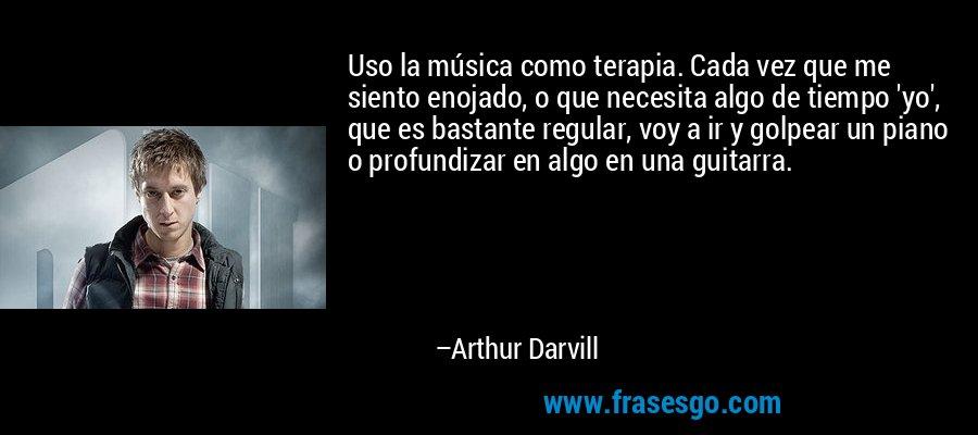 Uso la música como terapia. Cada vez que me siento enojado, o que necesita algo de tiempo 'yo', que es bastante regular, voy a ir y golpear un piano o profundizar en algo en una guitarra. – Arthur Darvill