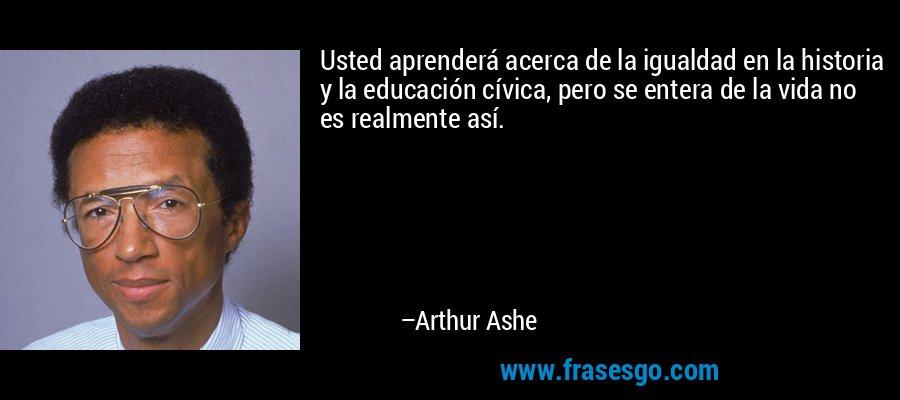Usted aprenderá acerca de la igualdad en la historia y la educación cívica, pero se entera de la vida no es realmente así. – Arthur Ashe