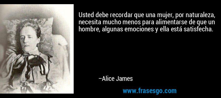 Usted debe recordar que una mujer, por naturaleza, necesita mucho menos para alimentarse de que un hombre, algunas emociones y ella está satisfecha. – Alice James