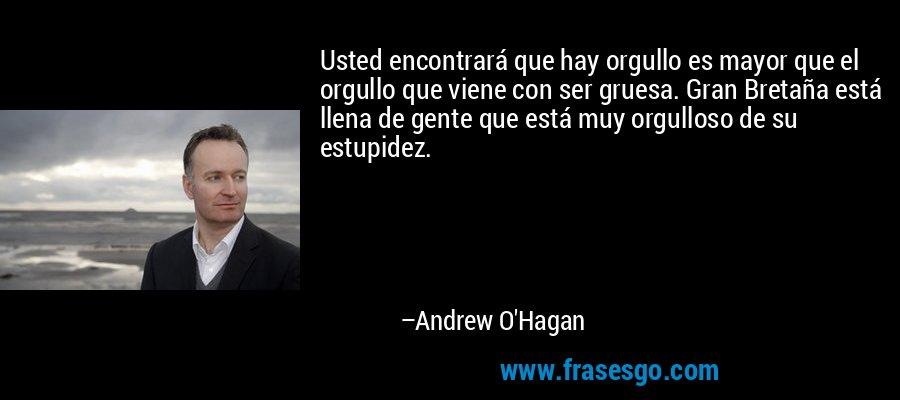 Usted encontrará que hay orgullo es mayor que el orgullo que viene con ser gruesa. Gran Bretaña está llena de gente que está muy orgulloso de su estupidez. – Andrew O'Hagan