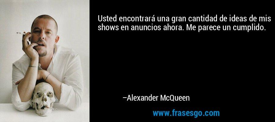 Usted encontrará una gran cantidad de ideas de mis shows en anuncios ahora. Me parece un cumplido. – Alexander McQueen