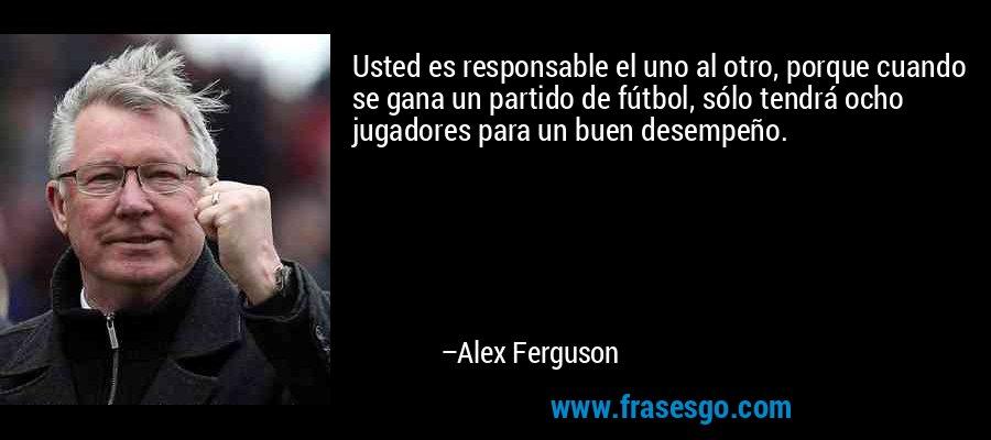 Usted es responsable el uno al otro, porque cuando se gana un partido de fútbol, sólo tendrá ocho jugadores para un buen desempeño. – Alex Ferguson