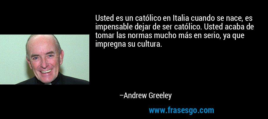 Usted es un católico en Italia cuando se nace, es impensable dejar de ser católico. Usted acaba de tomar las normas mucho más en serio, ya que impregna su cultura. – Andrew Greeley