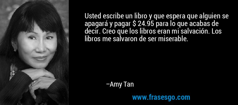Usted escribe un libro y que espera que alguien se apagará y pagar $ 24.95 para lo que acabas de decir. Creo que los libros eran mi salvación. Los libros me salvaron de ser miserable. – Amy Tan