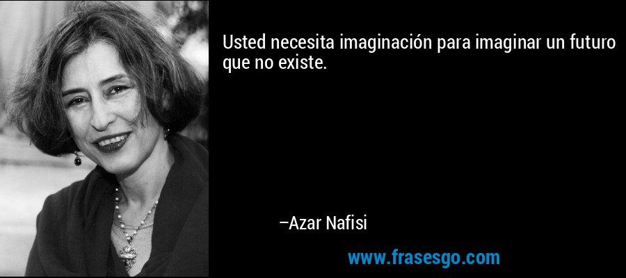 Usted necesita imaginación para imaginar un futuro que no existe. – Azar Nafisi