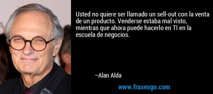 Usted no quiere ser llamado un sell-out con la venta de un producto. Venderse estaba mal visto, mientras que ahora puede hacerlo en TI en la escuela de negocios. – Alan Alda