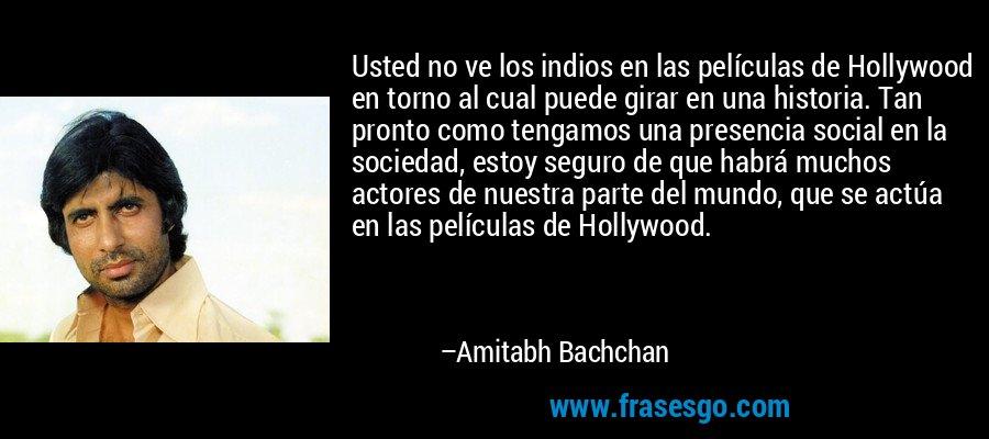 Usted no ve los indios en las películas de Hollywood en torno al cual puede girar en una historia. Tan pronto como tengamos una presencia social en la sociedad, estoy seguro de que habrá muchos actores de nuestra parte del mundo, que se actúa en las películas de Hollywood. – Amitabh Bachchan