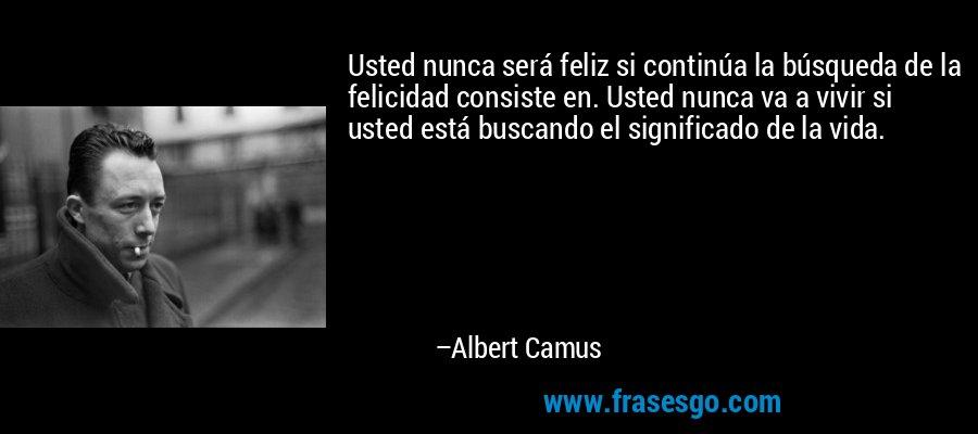 Usted nunca será feliz si continúa la búsqueda de la felicidad consiste en. Usted nunca va a vivir si usted está buscando el significado de la vida. – Albert Camus
