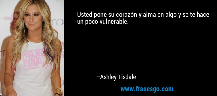 Usted pone su corazón y alma en algo y se te hace un poco vulnerable. – Ashley Tisdale
