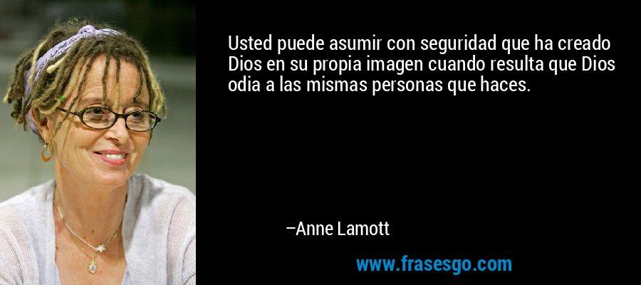 Usted puede asumir con seguridad que ha creado Dios en su propia imagen cuando resulta que Dios odia a las mismas personas que haces. – Anne Lamott