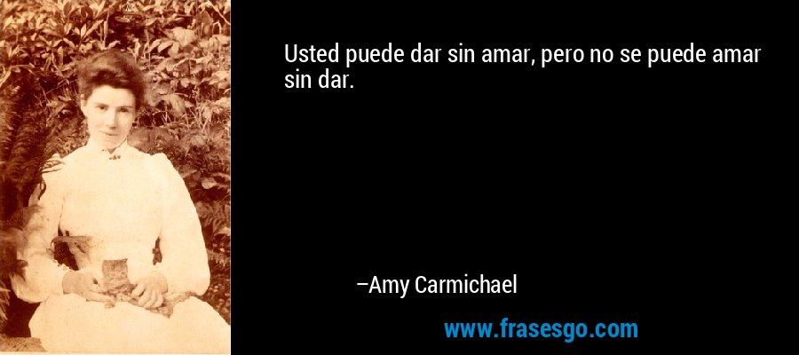 Usted puede dar sin amar, pero no se puede amar sin dar. – Amy Carmichael