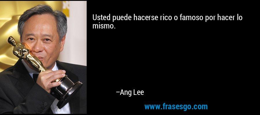 Usted puede hacerse rico o famoso por hacer lo mismo. – Ang Lee