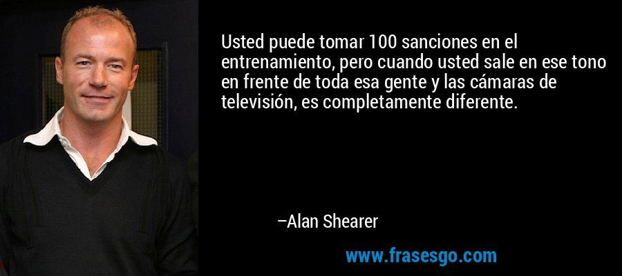 Usted puede tomar 100 sanciones en el entrenamiento, pero cuando usted sale en ese tono en frente de toda esa gente y las cámaras de televisión, es completamente diferente. – Alan Shearer