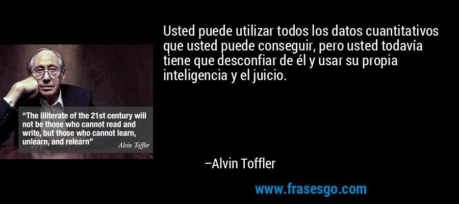 Usted puede utilizar todos los datos cuantitativos que usted puede conseguir, pero usted todavía tiene que desconfiar de él y usar su propia inteligencia y el juicio. – Alvin Toffler