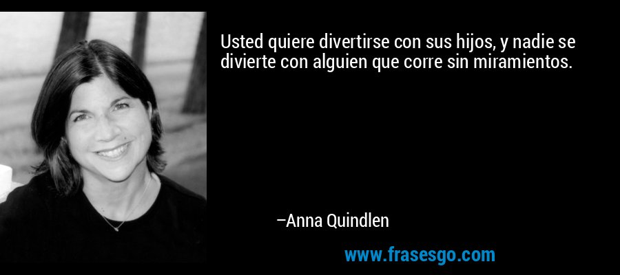 Usted quiere divertirse con sus hijos, y nadie se divierte con alguien que corre sin miramientos. – Anna Quindlen