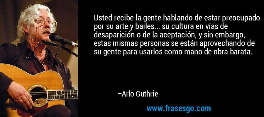 Usted recibe la gente hablando de estar preocupado por su arte y bailes... su cultura en vías de desaparición o de la aceptación, y sin embargo, estas mismas personas se están aprovechando de su gente para usarlos como mano de obra barata. – Arlo Guthrie
